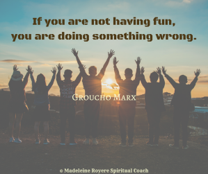 If you are not having fun, you are doing something wrong.